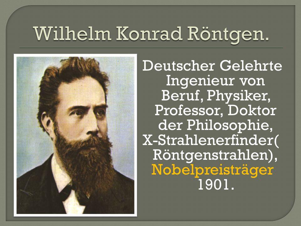 Deutscher Gelehrte Ingenieur von Beruf, Physiker, Professor, Doktor der Philosophie, X-Strahlenerfinder( Röntgenstrahlen), Nobelpreisträger 1901.