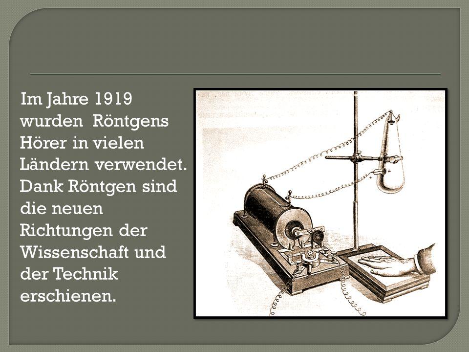 Im Jahre 1919 wurden Röntgens Hörer in vielen Ländern verwendet. Dank Röntgen sind die neuen Richtungen der Wissenschaft und der Technik erschienen.