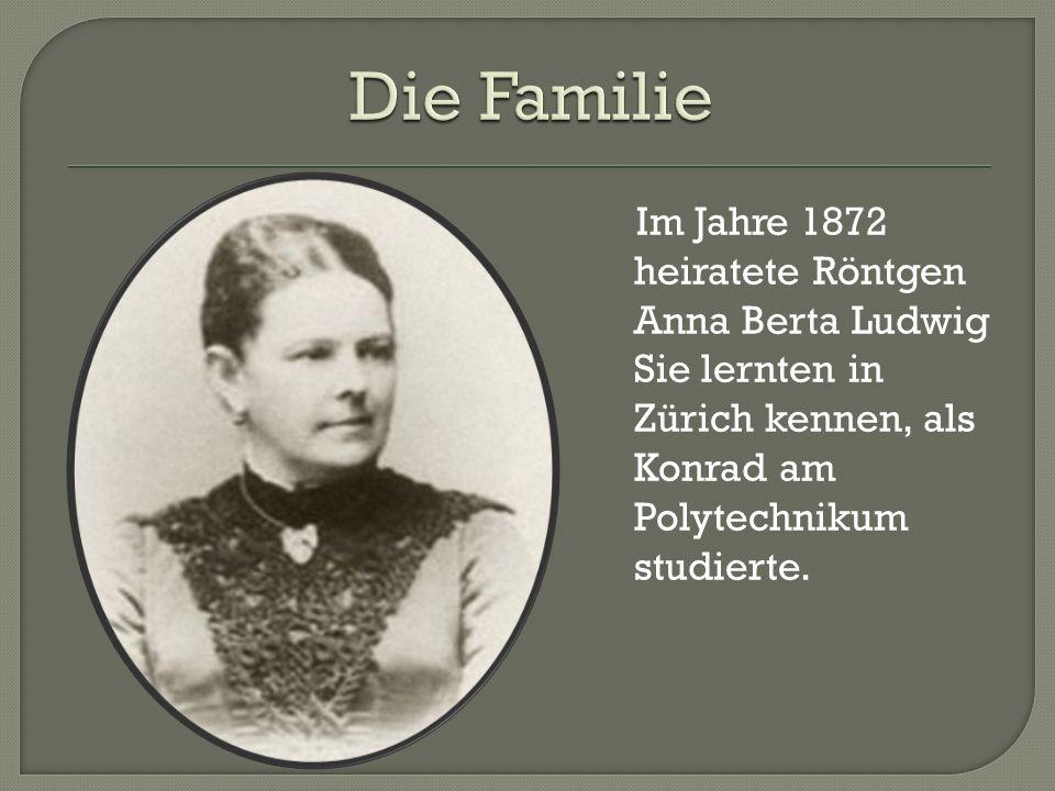 Im Jahre 1872 heiratete Röntgen Anna Berta Ludwig Sie lernten in Zürich kennen, als Konrad am Polytechnikum studierte.