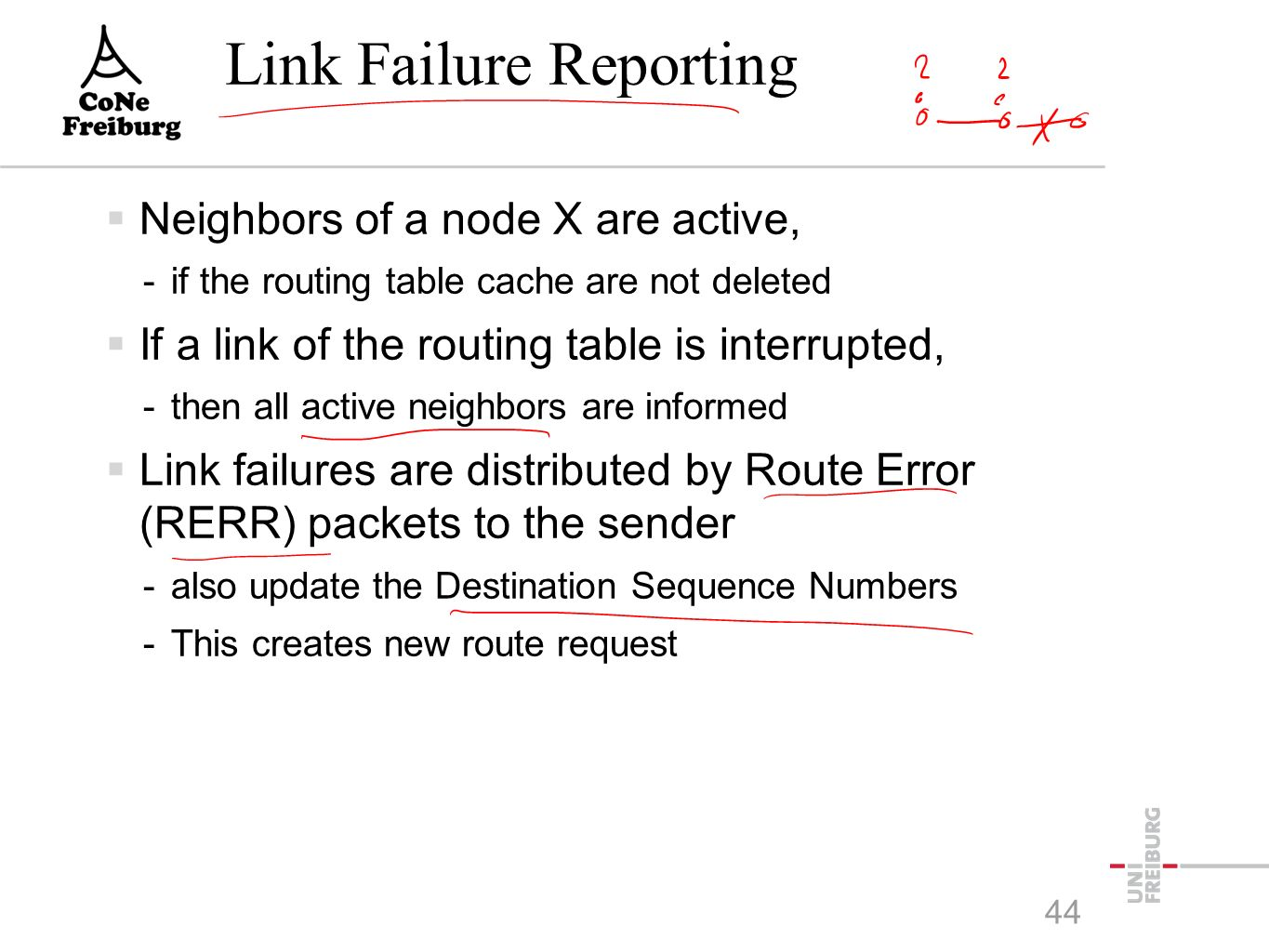 Link Failure Reporting  Neighbors of a node X are active, -if the routing table cache are not deleted  If a link of the routing table is interrupted, -then all active neighbors are informed  Link failures are distributed by Route Error (RERR) packets to the sender -also update the Destination Sequence Numbers -This creates new route request 44