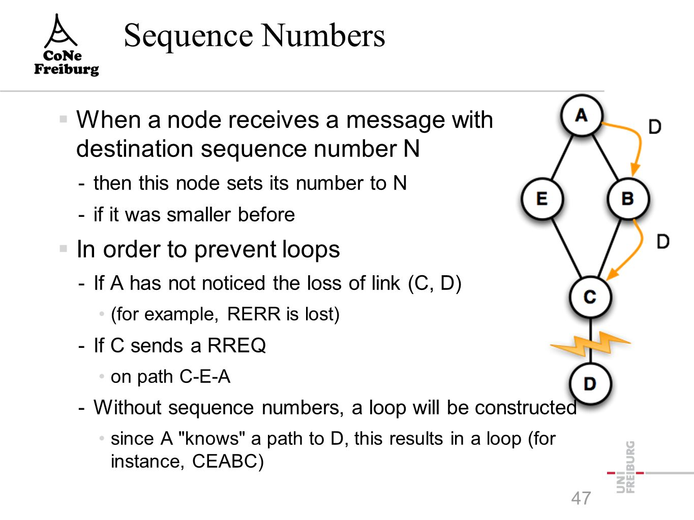 Sequence Numbers  When a node receives a message with destination sequence number N -then this node sets its number to N -if it was smaller before  In order to prevent loops -If A has not noticed the loss of link (C, D) (for example, RERR is lost) -If C sends a RREQ on path C-E-A -Without sequence numbers, a loop will be constructed since A knows a path to D, this results in a loop (for instance, CEABC) 47