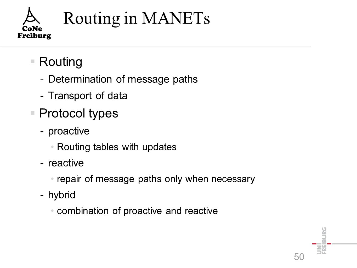 Routing in MANETs  Routing -Determination of message paths -Transport of data  Protocol types -proactive Routing tables with updates -reactive repair of message paths only when necessary -hybrid combination of proactive and reactive 50