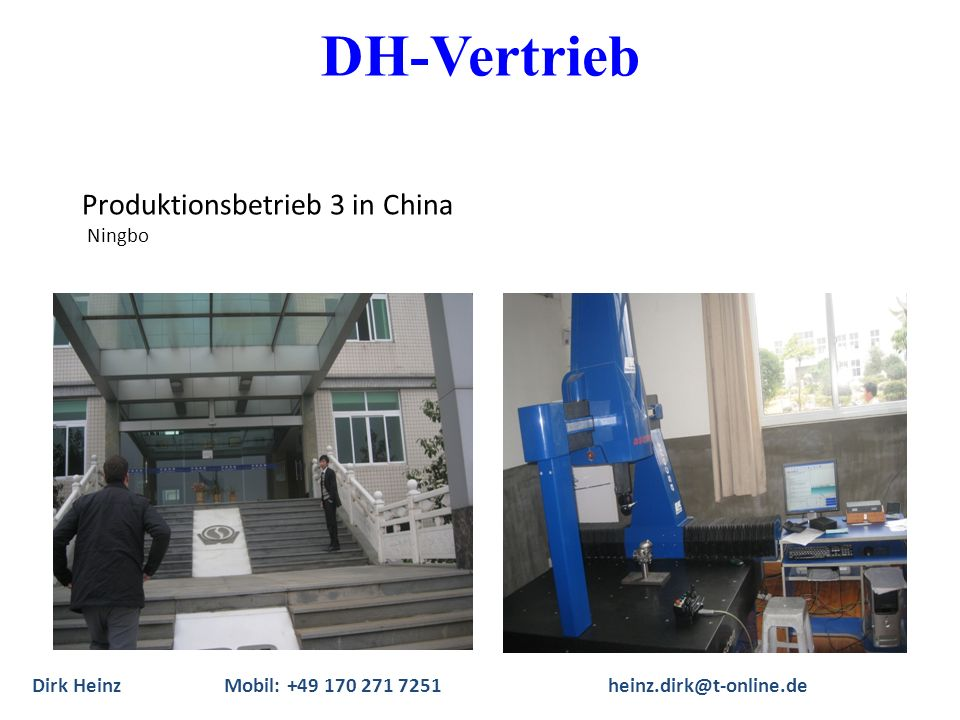 Produktionsbetrieb 3 in China Ningbo Dirk Heinz Mobil: +49 170 271 7251heinz.dirk@t-online.de DH-Vertrieb