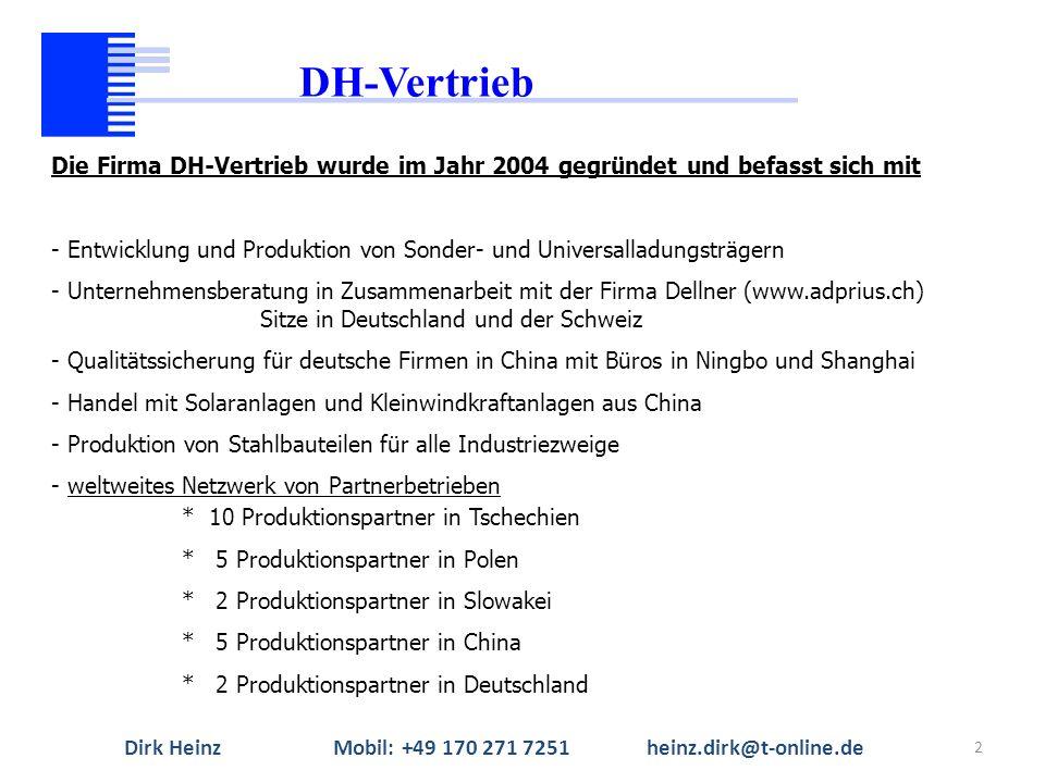 2 Die Firma DH-Vertrieb wurde im Jahr 2004 gegründet und befasst sich mit - Entwicklung und Produktion von Sonder- und Universalladungsträgern - Unternehmensberatung in Zusammenarbeit mit der Firma Dellner (www.adprius.ch) Sitze in Deutschland und der Schweiz - Qualitätssicherung für deutsche Firmen in China mit Büros in Ningbo und Shanghai - Handel mit Solaranlagen und Kleinwindkraftanlagen aus China - Produktion von Stahlbauteilen für alle Industriezweige - weltweites Netzwerk von Partnerbetrieben * 10 Produktionspartner in Tschechien * 5 Produktionspartner in Polen * 2 Produktionspartner in Slowakei * 5 Produktionspartner in China * 2 Produktionspartner in Deutschland DH-Vertrieb Dirk HeinzMobil: +49 170 271 7251heinz.dirk@t-online.de