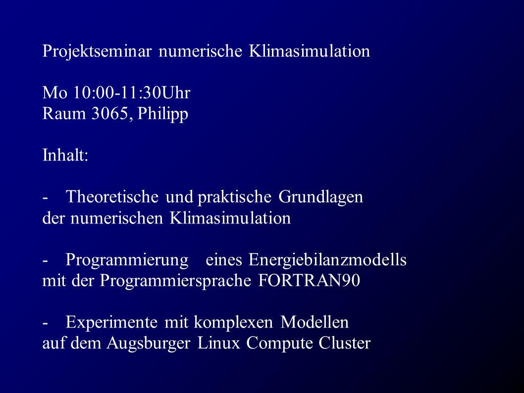 Projektseminar numerische Klimasimulation Mo 10:00-11:30Uhr Raum 3065, Philipp Inhalt: - Theoretische und praktische Grundlagen der numerischen Klimasimulation - Programmierung eines Energiebilanzmodells mit der Programmiersprache FORTRAN90 - Experimente mit komplexen Modellen auf dem Augsburger Linux Compute Cluster
