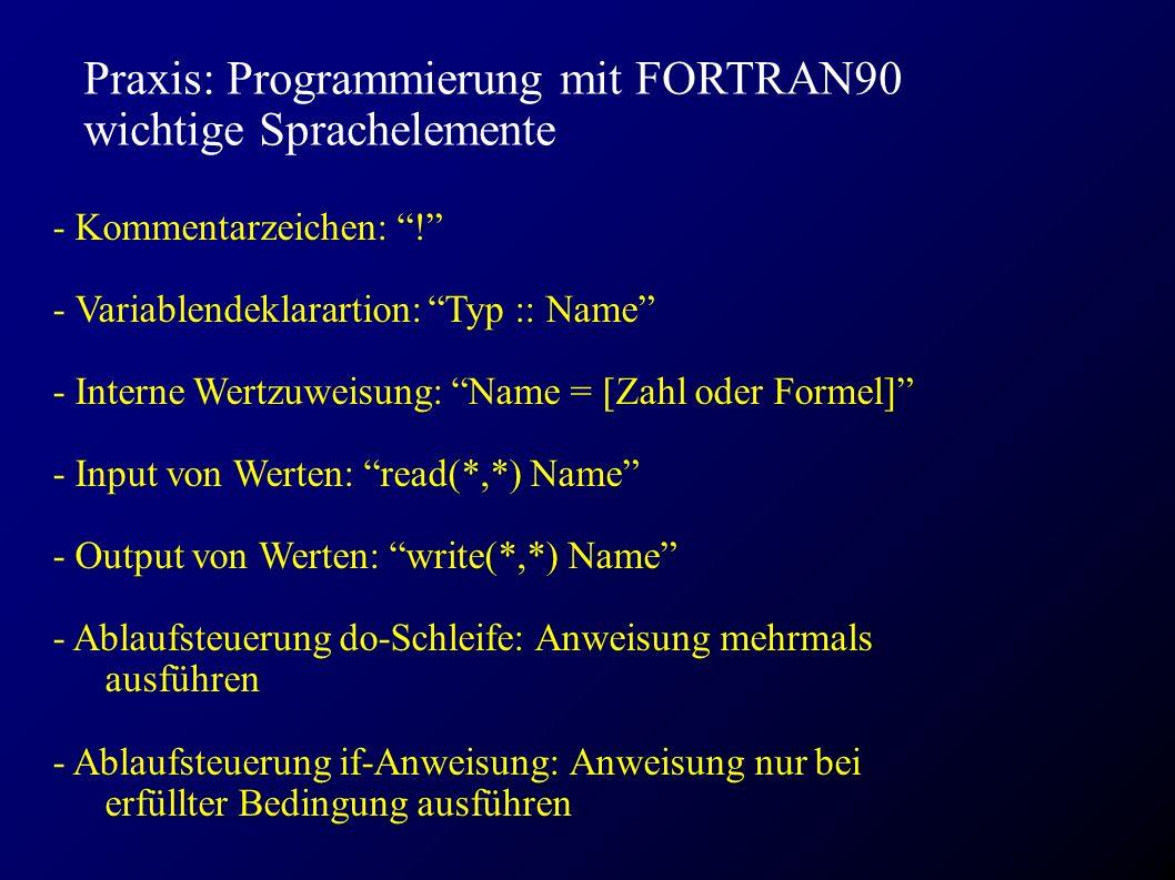 Praxis: Programmierung mit FORTRAN90 wichtige Sprachelemente - Kommentarzeichen: ! - Variablendeklarartion: Typ :: Name - Interne Wertzuweisung: Name = [Zahl oder Formel] - Input von Werten: read(*,*) Name - Output von Werten: write(*,*) Name - Ablaufsteuerung do-Schleife: Anweisung mehrmals ausführen - Ablaufsteuerung if-Anweisung: Anweisung nur bei erfüllter Bedingung ausführen