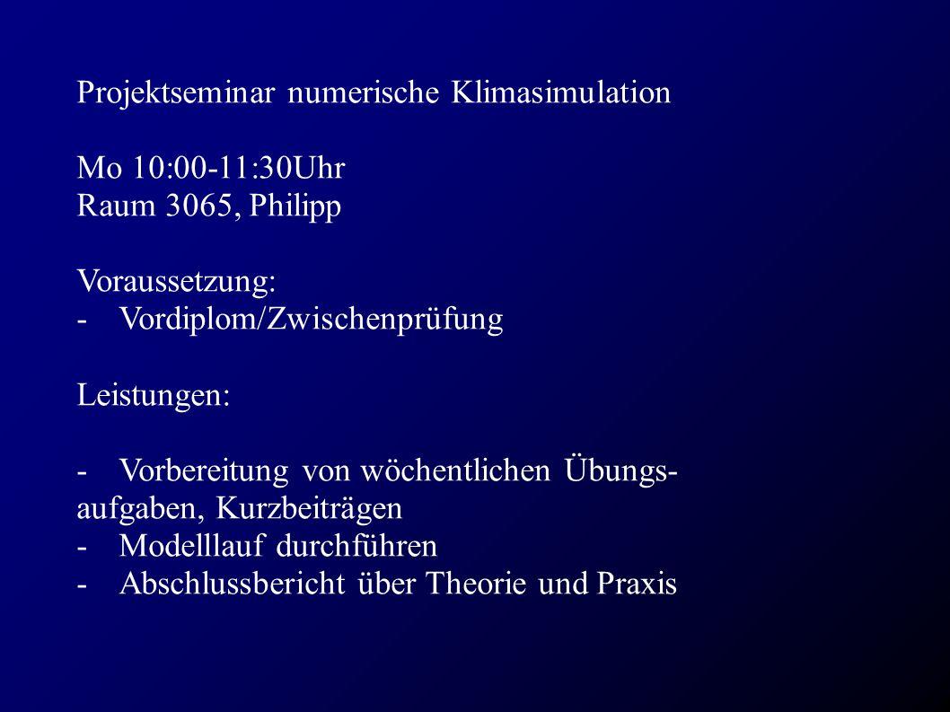 Projektseminar numerische Klimasimulation Mo 10:00-11:30Uhr Raum 3065, Philipp Voraussetzung: - Vordiplom/Zwischenprüfung Leistungen: - Vorbereitung von wöchentlichen Übungs- aufgaben, Kurzbeiträgen - Modelllauf durchführen - Abschlussbericht über Theorie und Praxis