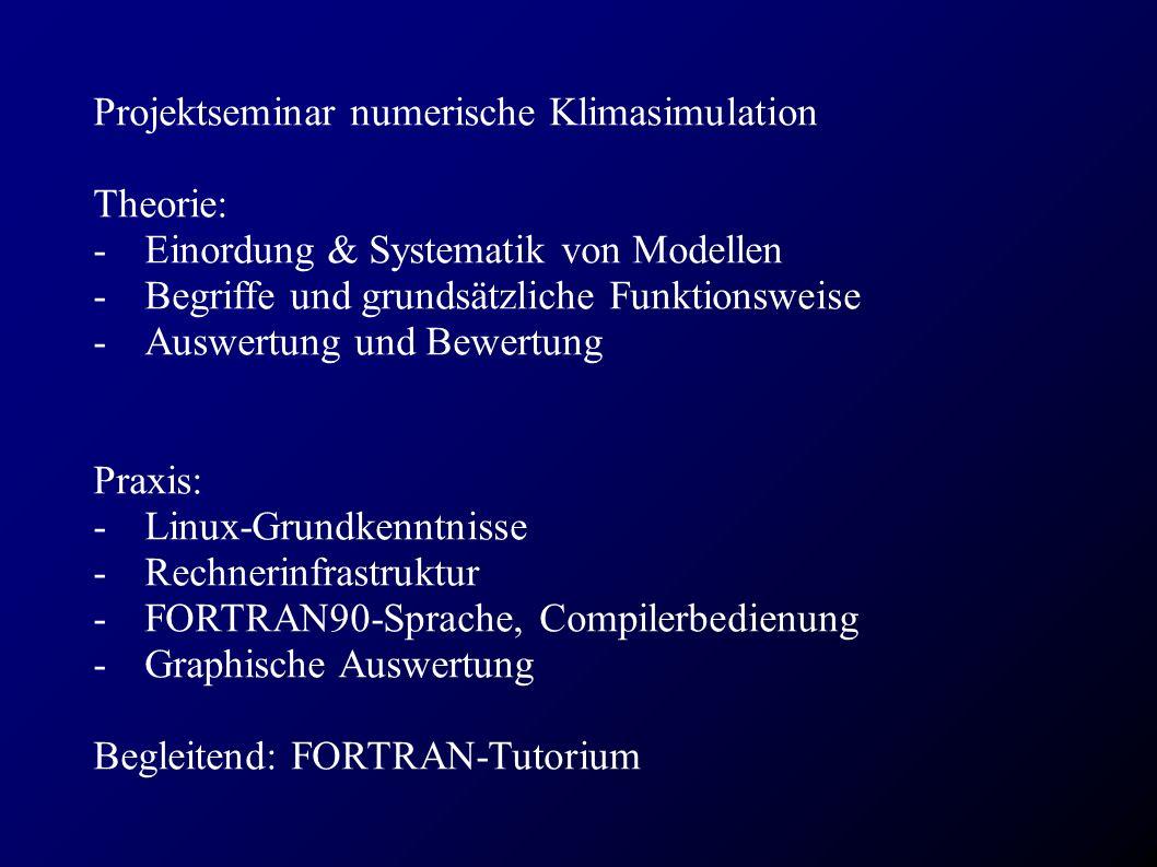 Projektseminar numerische Klimasimulation Theorie: - Einordung & Systematik von Modellen -Begriffe und grundsätzliche Funktionsweise - Auswertung und Bewertung Praxis: -Linux-Grundkenntnisse -Rechnerinfrastruktur -FORTRAN90-Sprache, Compilerbedienung -Graphische Auswertung Begleitend: FORTRAN-Tutorium