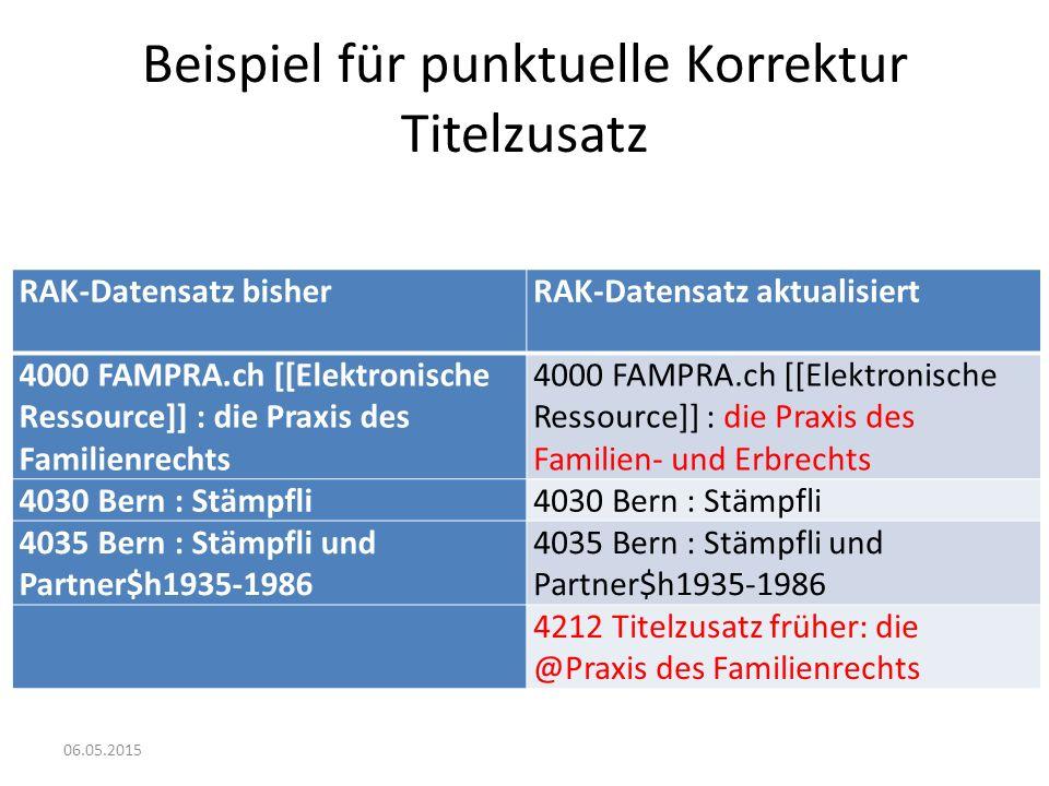 Beispiel für punktuelle Korrektur Titelzusatz RAK-Datensatz bisher RAK-Datensatz aktualisiert 4000 FAMPRA.ch [[Elektronische Ressource]] : die Praxis des Familienrechts 4000 FAMPRA.ch [[Elektronische Ressource]] : die Praxis des Familien- und Erbrechts 4030 Bern : Stämpfli 4035 Bern : Stämpfli und Partner$h1935-1986 4212 Titelzusatz früher: die @Praxis des Familienrechts 06.05.2015
