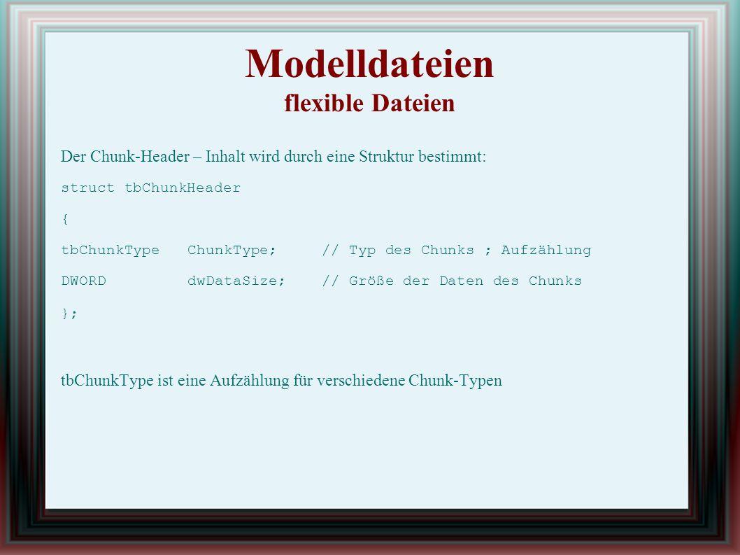 Modelldateien flexible Dateien Der Chunk-Header – Inhalt wird durch eine Struktur bestimmt: struct tbChunkHeader { tbChunkTypeChunkType;// Typ des Chunks ; Aufzählung DWORDdwDataSize;// Größe der Daten des Chunks }; tbChunkType ist eine Aufzählung für verschiedene Chunk-Typen