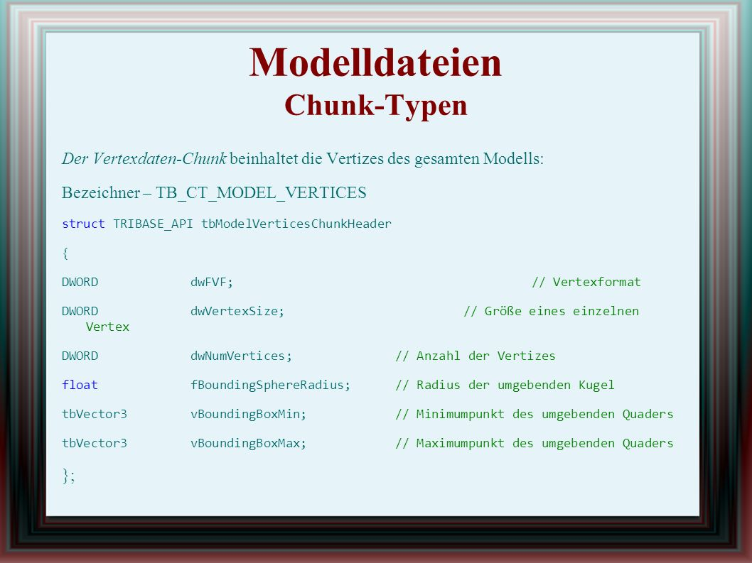 Modelldateien Chunk-Typen Der Vertexdaten-Chunk beinhaltet die Vertizes des gesamten Modells: Bezeichner – TB_CT_MODEL_VERTICES struct TRIBASE_API tbModelVerticesChunkHeader { DWORDdwFVF;// Vertexformat DWORDdwVertexSize;// Größe eines einzelnen Vertex DWORDdwNumVertices;// Anzahl der Vertizes floatfBoundingSphereRadius;// Radius der umgebenden Kugel tbVector3vBoundingBoxMin;// Minimumpunkt des umgebenden Quaders tbVector3vBoundingBoxMax;// Maximumpunkt des umgebenden Quaders };