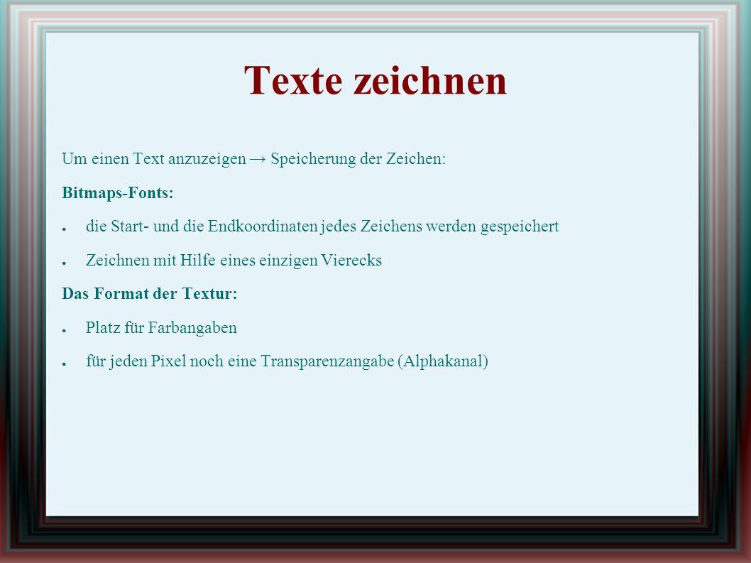 Texte zeichnen Um einen Text anzuzeigen → Speicherung der Zeichen: Bitmaps-Fonts: ● die Start- und die Endkoordinaten jedes Zeichens werden gespeichert ● Zeichnen mit Hilfe eines einzigen Vierecks Das Format der Textur: ● Platz für Farbangaben ● für jeden Pixel noch eine Transparenzangabe (Alphakanal)