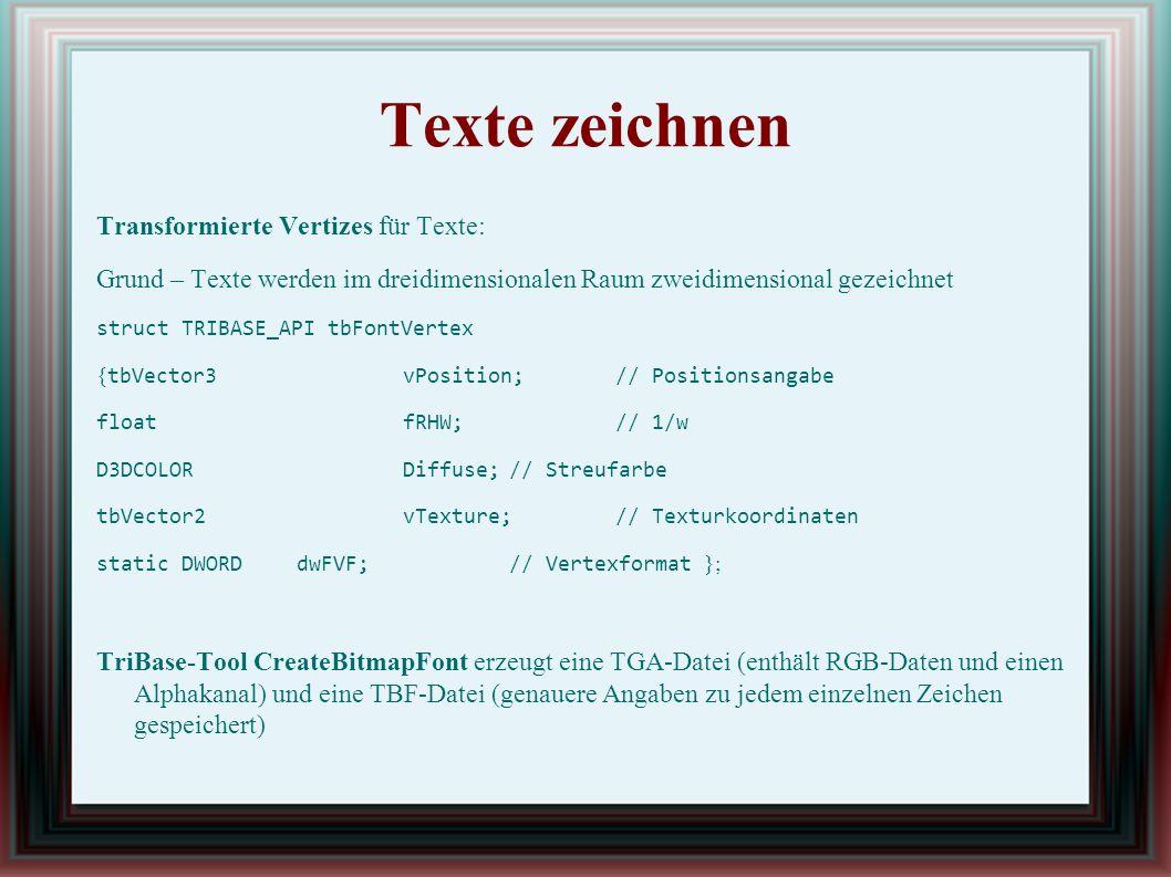 Texte zeichnen Transformierte Vertizes für Texte: Grund – Texte werden im dreidimensionalen Raum zweidimensional gezeichnet struct TRIBASE_API tbFontVertex { tbVector3vPosition;// Positionsangabe floatfRHW;// 1/w D3DCOLORDiffuse;// Streufarbe tbVector2vTexture;// Texturkoordinaten static DWORDdwFVF;// Vertexformat }; TriBase-Tool CreateBitmapFont erzeugt eine TGA-Datei (enthält RGB-Daten und einen Alphakanal) und eine TBF-Datei (genauere Angaben zu jedem einzelnen Zeichen gespeichert)