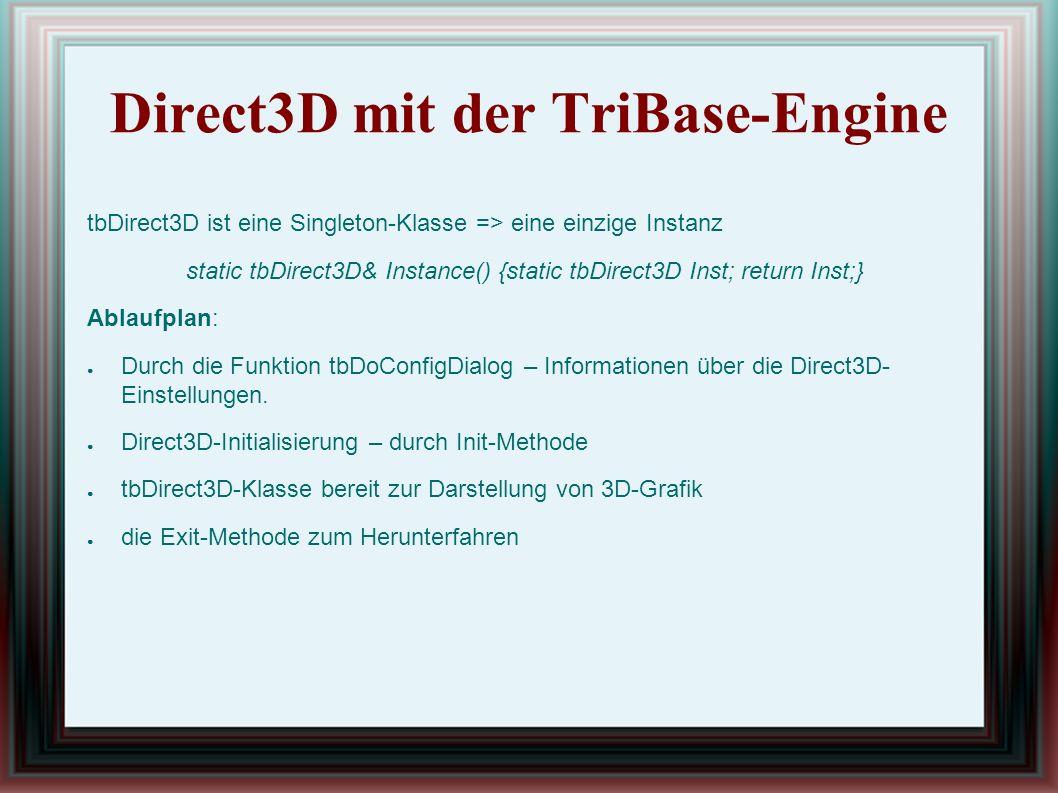 Direct3D mit der TriBase-Engine tbDirect3D ist eine Singleton-Klasse => eine einzige Instanz static tbDirect3D& Instance() {static tbDirect3D Inst; return Inst;} Ablaufplan: ● Durch die Funktion tbDoConfigDialog – Informationen über die Direct3D- Einstellungen.