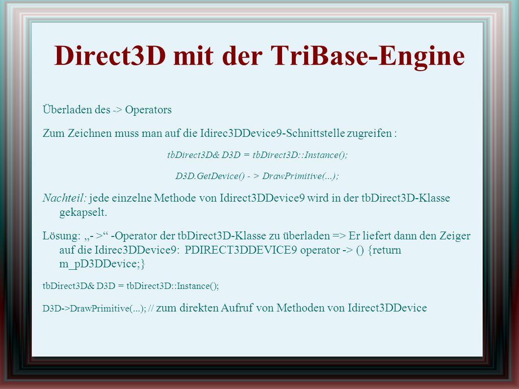Direct3D mit der TriBase-Engine Überladen des -> Operators Zum Zeichnen muss man auf die Idirec3DDevice9-Schnittstelle zugreifen : tbDirect3D& D3D = tbDirect3D::Instance(); D3D.GetDevice() - > DrawPrimitive(...); Nachteil: jede einzelne Methode von Idirect3DDevice9 wird in der tbDirect3D-Klasse gekapselt.