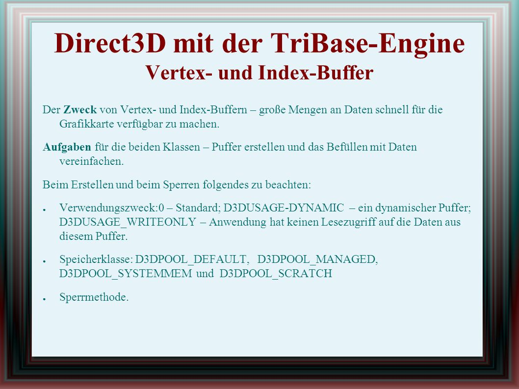 Direct3D mit der TriBase-Engine Vertex- und Index-Buffer Ablauf: ● Aufruf des Konstruktors der Klasse tbVertexBuffer durch new ● Initialisierung des Vertex-Buffers durch die Init-Methode ● Mehrfaches Aufrufen von SetVertex – die Klasse merkt sich den 1.