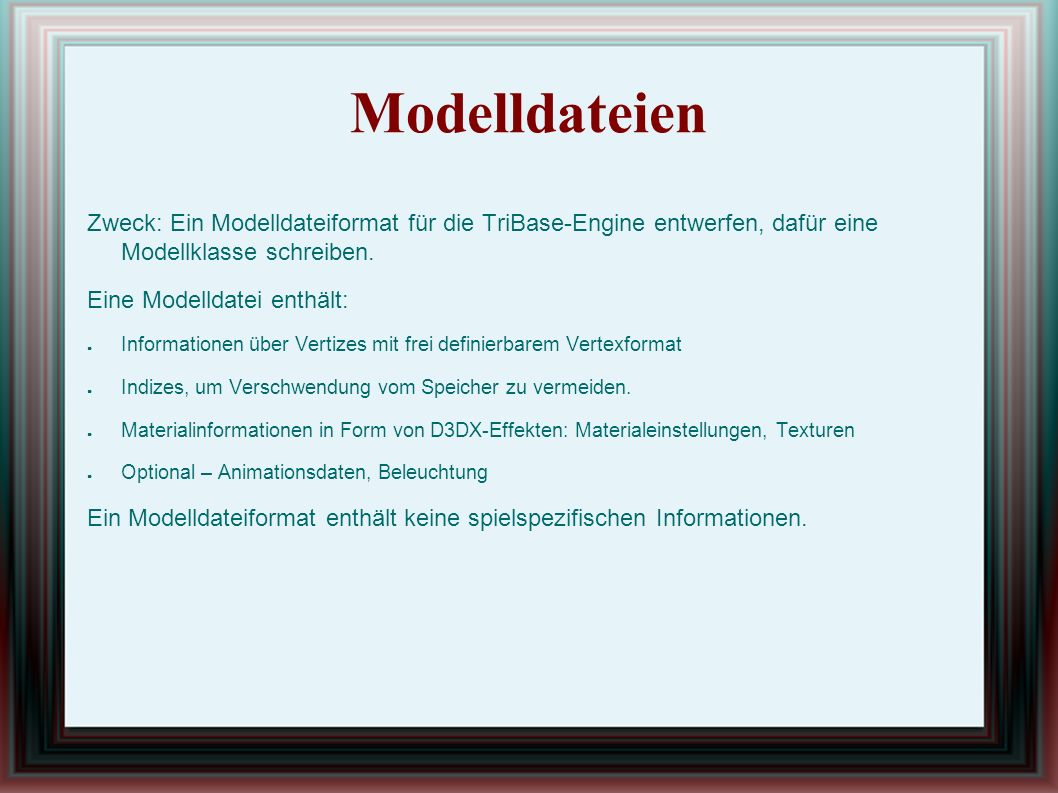 Modelldateien Die Klassendefinition Rendern des Modells – Render-Methode erstellt die Modelldatei und lädt sie in der Engine Die Exit-Methode löscht: ● Vertex- und Index-Bufer ● Alle Effekte ● Freigeben von geladenen Texturen mit tbTextureManager::ReleaseTexture