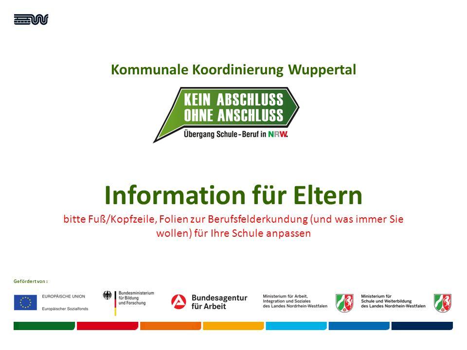 Kommunale Koordinierung Wuppertal Gefördert von : Information für Eltern bitte Fuß/Kopfzeile, Folien zur Berufsfelderkundung (und was immer Sie wollen) für Ihre Schule anpassen
