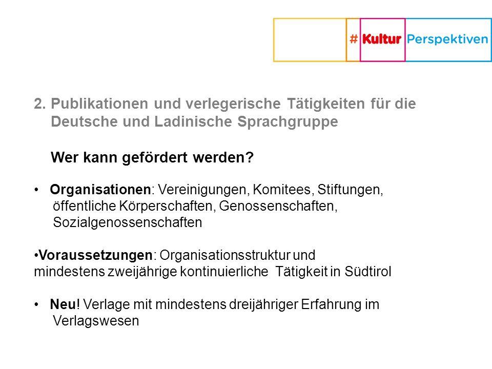 2. Publikationen und verlegerische Tätigkeiten für die Deutsche und Ladinische Sprachgruppe Wer kann gefördert werden? Organisationen: Vereinigungen,