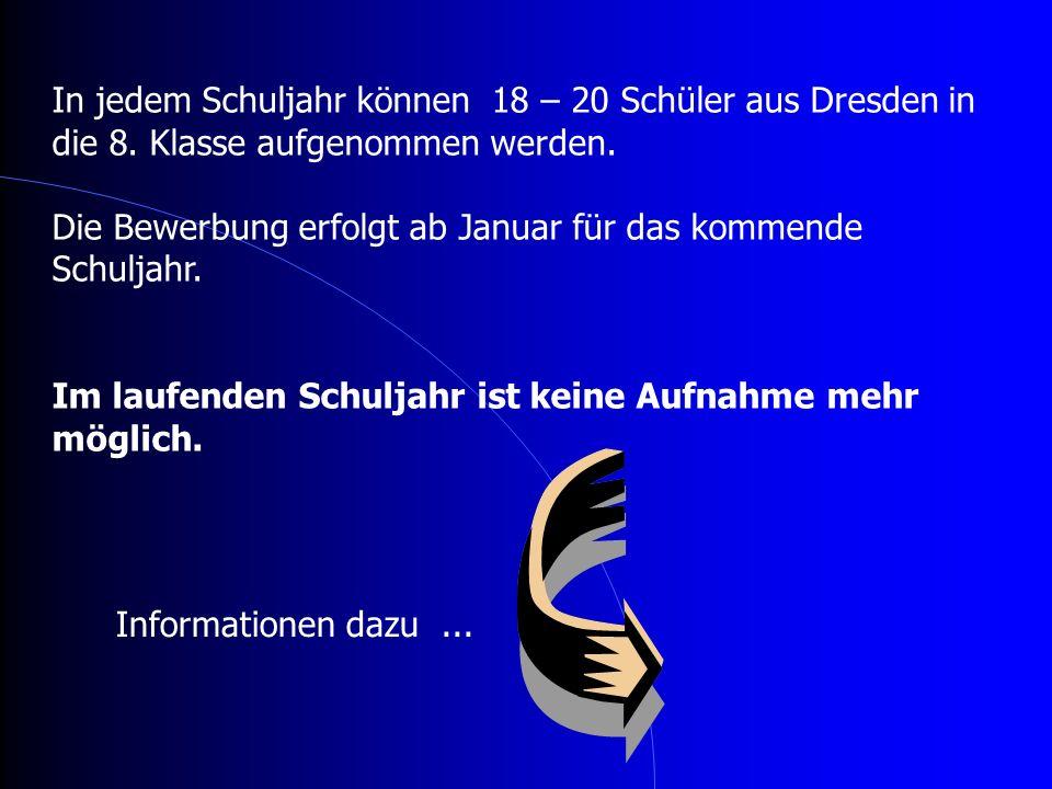 In jedem Schuljahr können 18 – 20 Schüler aus Dresden in die 8. Klasse aufgenommen werden. Die Bewerbung erfolgt ab Januar für das kommende Schuljahr.