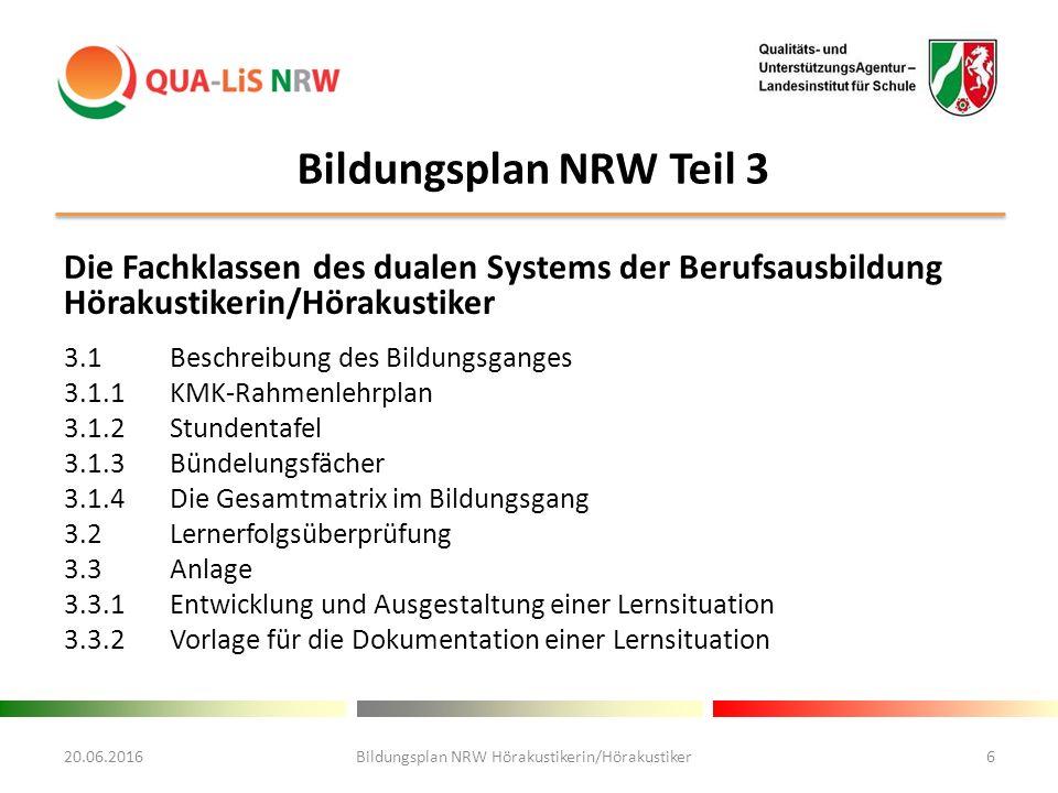 Bildungsplan NRW Teil 3 Die Fachklassen des dualen Systems der Berufsausbildung Hörakustikerin/Hörakustiker 3.1Beschreibung des Bildungsganges 3.1.1KMK-Rahmenlehrplan 3.1.2Stundentafel 3.1.3Bündelungsfächer 3.1.4Die Gesamtmatrix im Bildungsgang 3.2Lernerfolgsüberprüfung 3.3Anlage 3.3.1Entwicklung und Ausgestaltung einer Lernsituation 3.3.2Vorlage für die Dokumentation einer Lernsituation 20.06.2016Bildungsplan NRW Hörakustikerin/Hörakustiker6