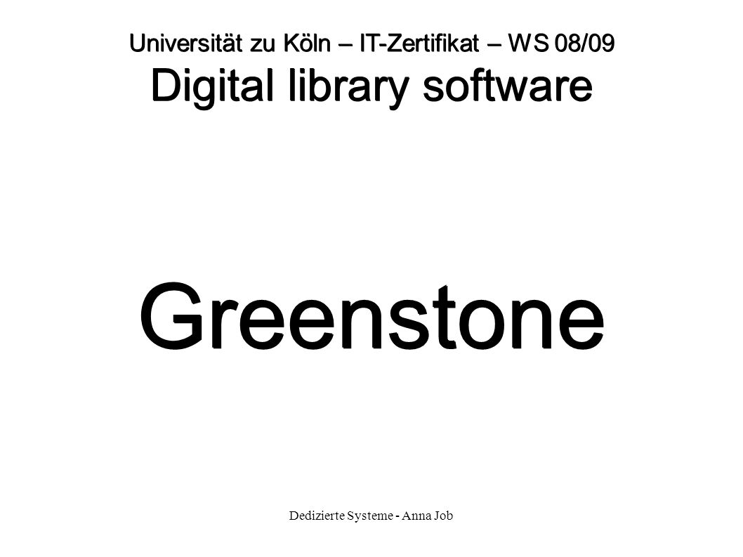 Dedizierte Systeme - Anna Job Universität zu Köln – IT-Zertifikat – WS 08/09 Digital library software Greenstone