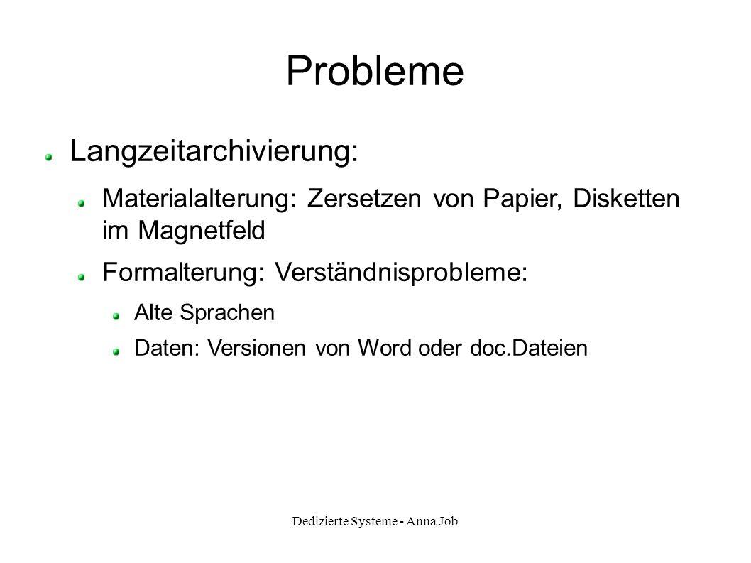 Dedizierte Systeme - Anna Job Probleme Langzeitarchivierung: Materialalterung: Zersetzen von Papier, Disketten im Magnetfeld Formalterung: Verständnis