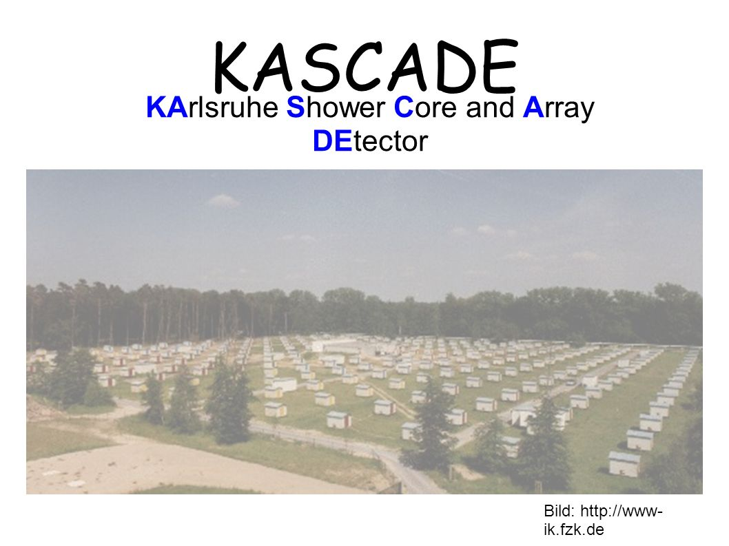 KASCADE KArlsruhe Shower Core and Array DEtector Bild: http://www- ik.fzk.de