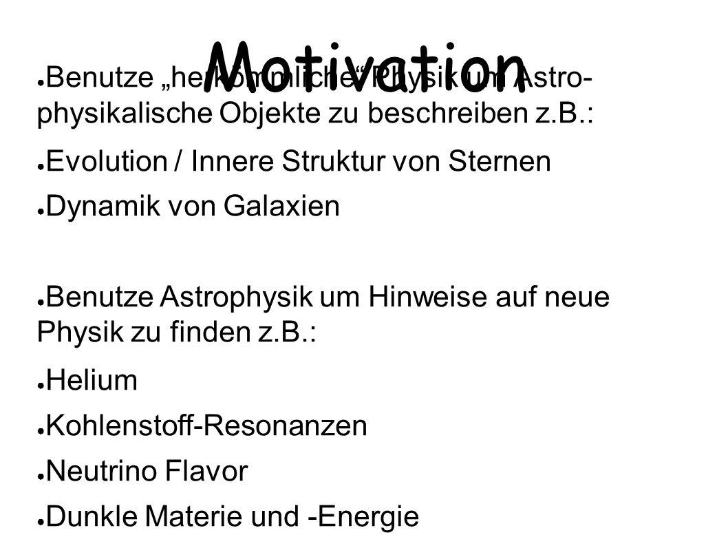 """Motivation ● Benutze """"herkömmliche Physik um Astro- physikalische Objekte zu beschreiben z.B.: ● Evolution / Innere Struktur von Sternen ● Dynamik von Galaxien ● Benutze Astrophysik um Hinweise auf neue Physik zu finden z.B.: ● Helium ● Kohlenstoff-Resonanzen ● Neutrino Flavor ● Dunkle Materie und -Energie ● Neutronensterne und Schwarze Löcher"""