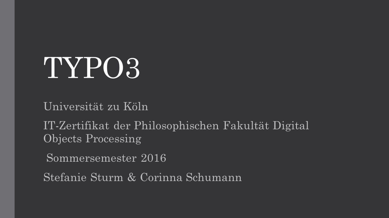 TYPO3 Universität zu Köln IT-Zertifikat der Philosophischen Fakultät Digital Objects Processing Sommersemester 2016 Stefanie Sturm & Corinna Schumann