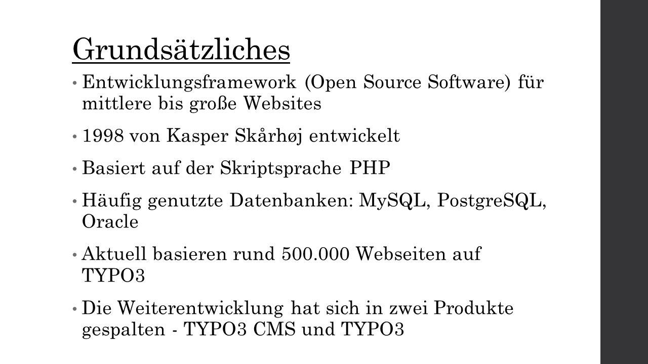 Grundsätzliches Entwicklungsframework (Open Source Software) für mittlere bis große Websites 1998 von Kasper Skårhøj entwickelt Basiert auf der Skriptsprache PHP Häufig genutzte Datenbanken: MySQL, PostgreSQL, Oracle Aktuell basieren rund 500.000 Webseiten auf TYPO3 Die Weiterentwicklung hat sich in zwei Produkte gespalten - TYPO3 CMS und TYPO3