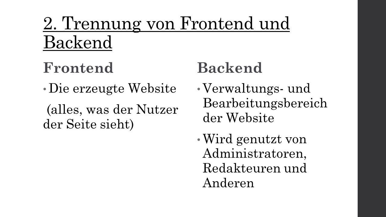 2. Trennung von Frontend und Backend Frontend Die erzeugte Website (alles, was der Nutzer der Seite sieht) Backend Verwaltungs- und Bearbeitungsbereic