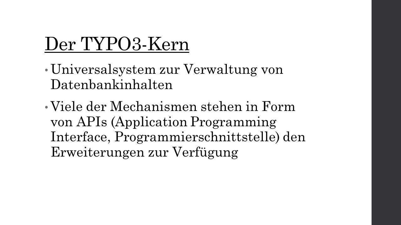Der TYPO3-Kern Universalsystem zur Verwaltung von Datenbankinhalten Viele der Mechanismen stehen in Form von APIs (Application Programming Interface, Programmierschnittstelle) den Erweiterungen zur Verfügung