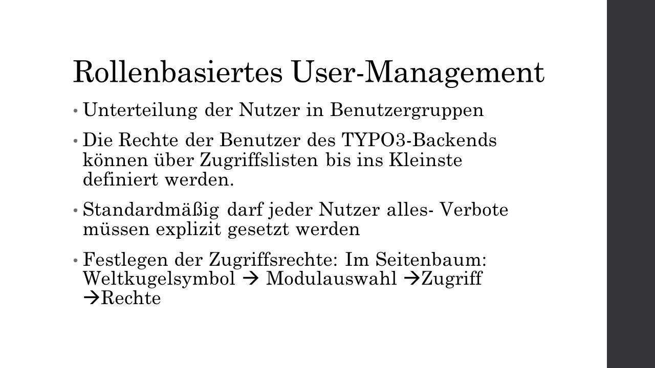 Rollenbasiertes User-Management Unterteilung der Nutzer in Benutzergruppen Die Rechte der Benutzer des TYPO3-Backends können über Zugriffslisten bis ins Kleinste definiert werden.