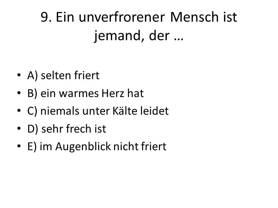 9. Ein unverfrorener Mensch ist jemand, der … A) selten friert B) ein warmes Herz hat C) niemals unter Kälte leidet D) sehr frech ist E) im Augenblick