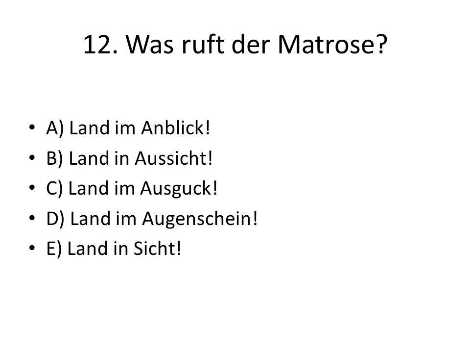 12. Was ruft der Matrose? A) Land im Anblick! B) Land in Aussicht! C) Land im Ausguck! D) Land im Augenschein! E) Land in Sicht!