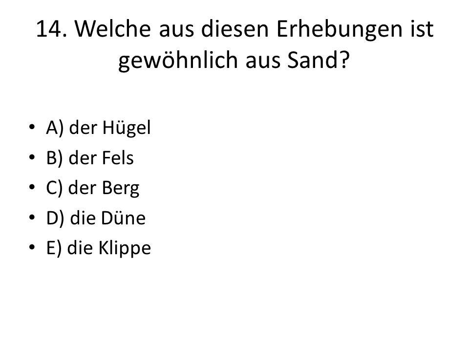 14. Welche aus diesen Erhebungen ist gewöhnlich aus Sand? A) der Hügel B) der Fels C) der Berg D) die Düne E) die Klippe