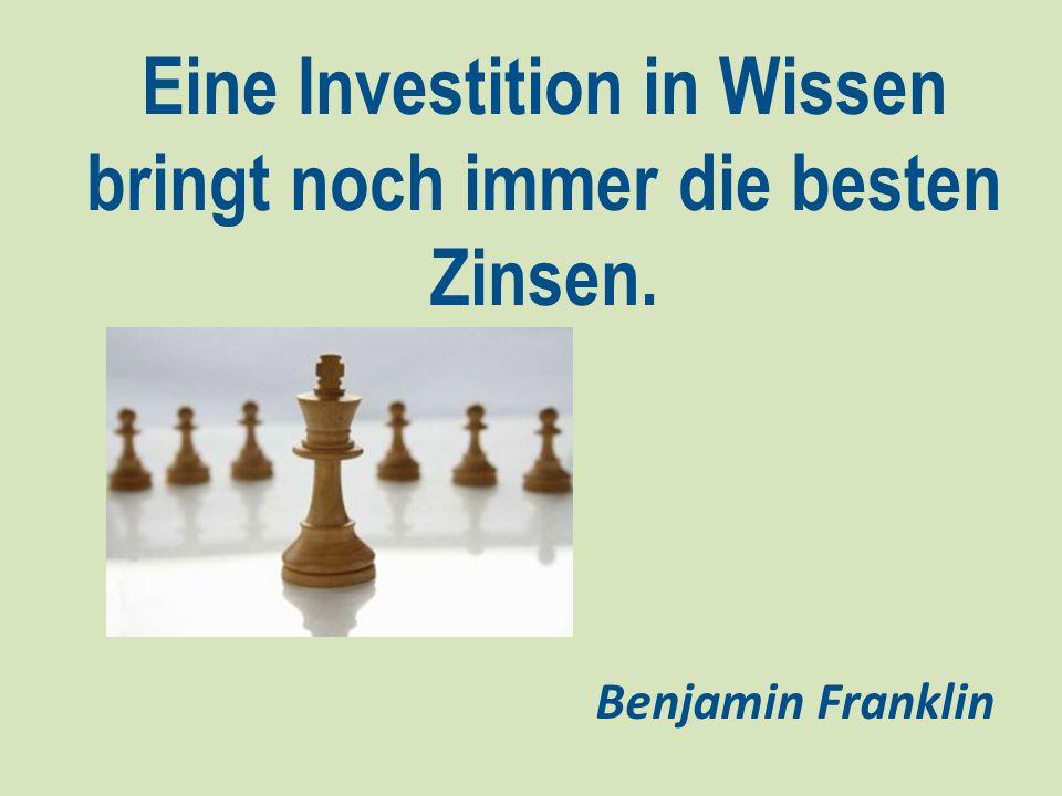 Eine Investition in Wissen bringt noch immer die besten Zinsen. Benjamin Franklin