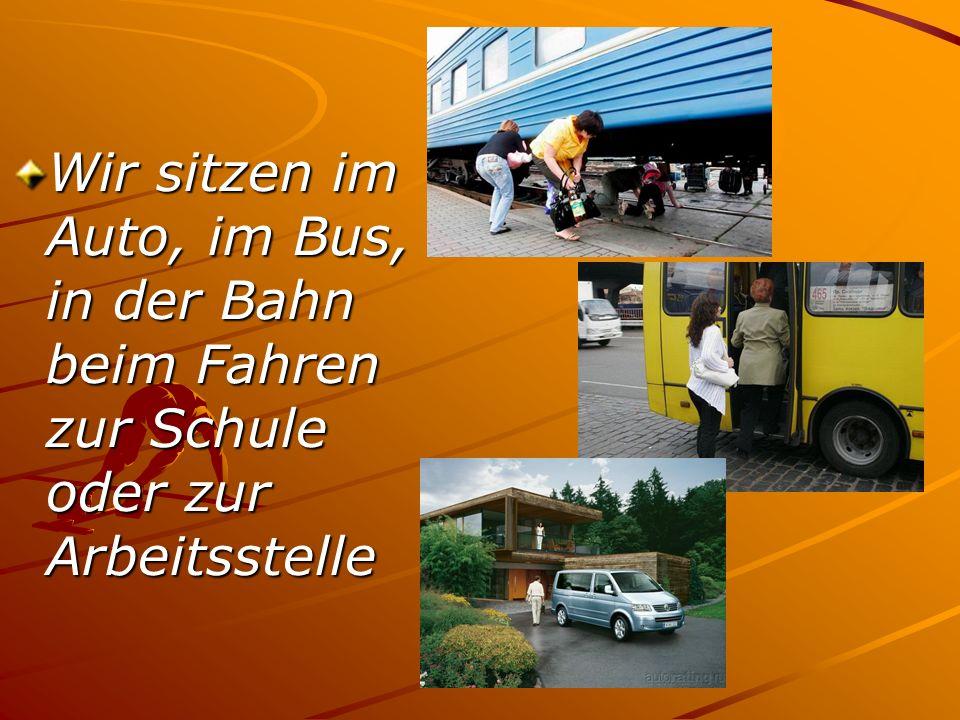 Wir sitzen im Auto, im Bus, in der Bahn beim Fahren zur Schule oder zur Arbeitsstelle