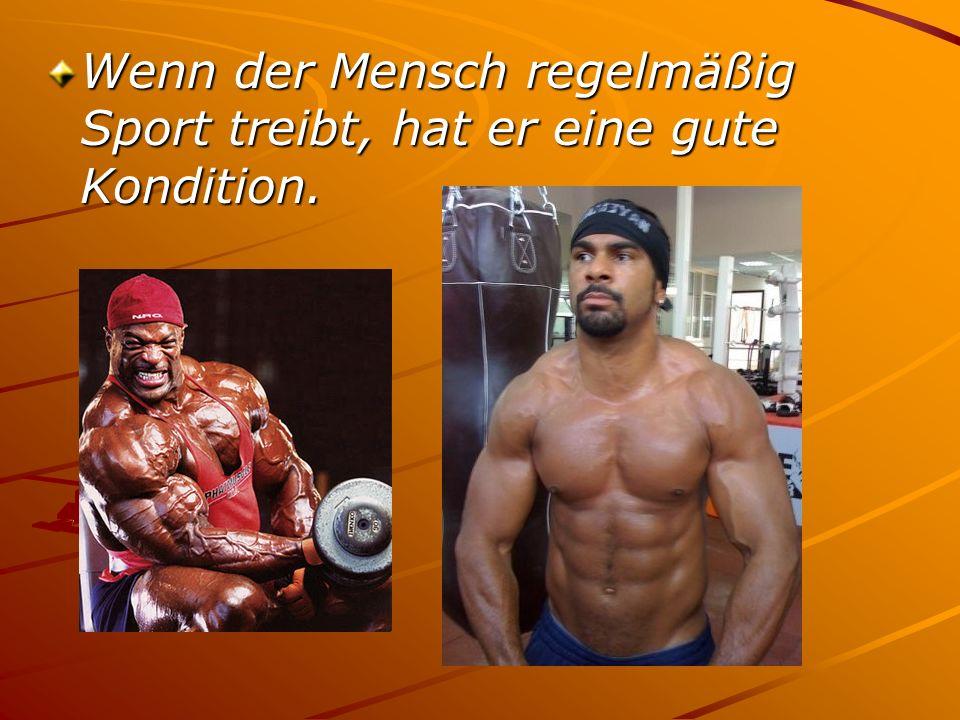 Wenn der Mensch regelmäßig Sport treibt, hat er eine gute Kondition.