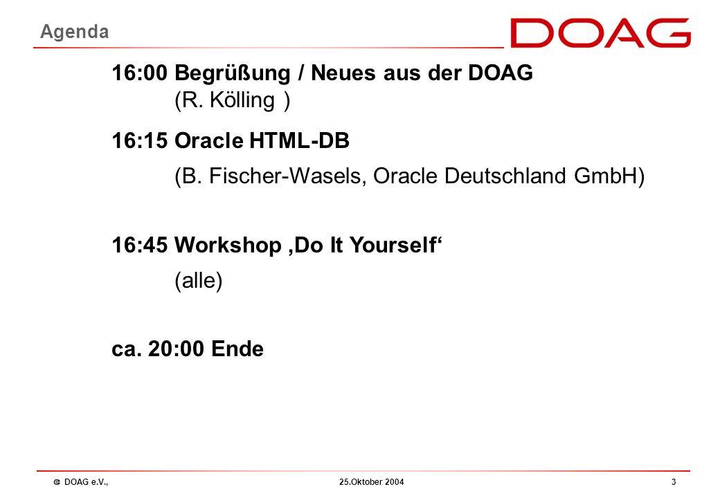  DOAG e.V., 25.Oktober 20043 Agenda 16:00 Begrüßung / Neues aus der DOAG (R. Kölling ) 16:15 Oracle HTML-DB (B. Fischer-Wasels, Oracle Deutschland Gm