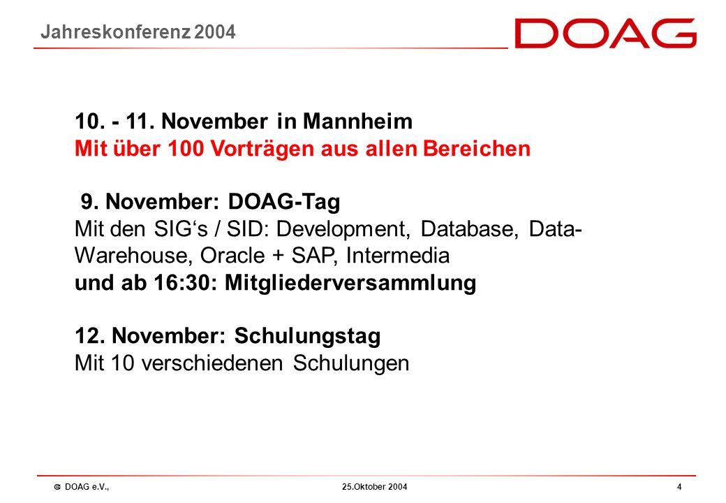  DOAG e.V., 25.Oktober 20044 Jahreskonferenz 2004 10. - 11. November in Mannheim Mit über 100 Vorträgen aus allen Bereichen 9. November: DOAG-Tag Mit