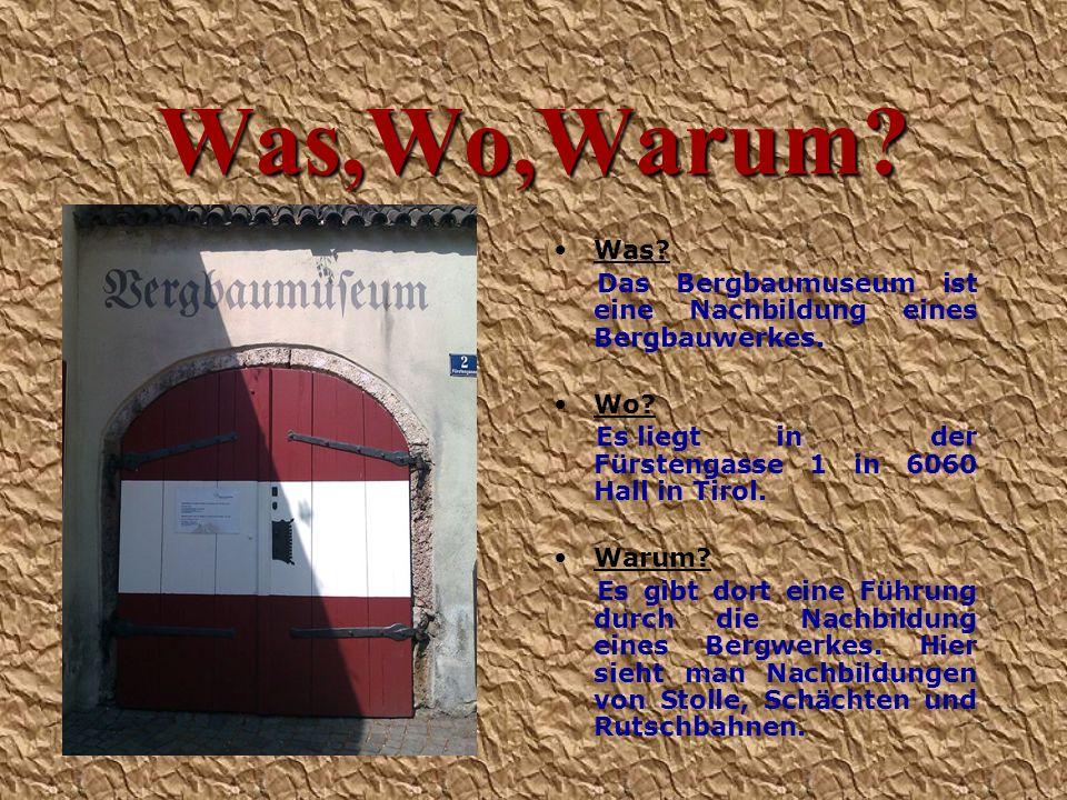 Was,Wo,Warum? Was? Das Bergbaumuseum ist eine Nachbildung eines Bergbauwerkes. Wo? Es liegt in der Fürstengasse 1 in 6060 Hall in Tirol. Warum? Es gib
