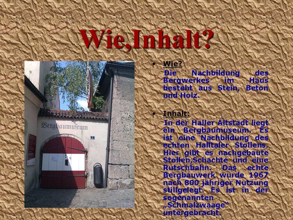 Wie,Inhalt? Wie? Die Nachbildung des Bergwerkes im Haus besteht aus Stein, Beton und Holz. Inhalt: In der Haller Altstadt liegt ein Bergbaumuseum. Es