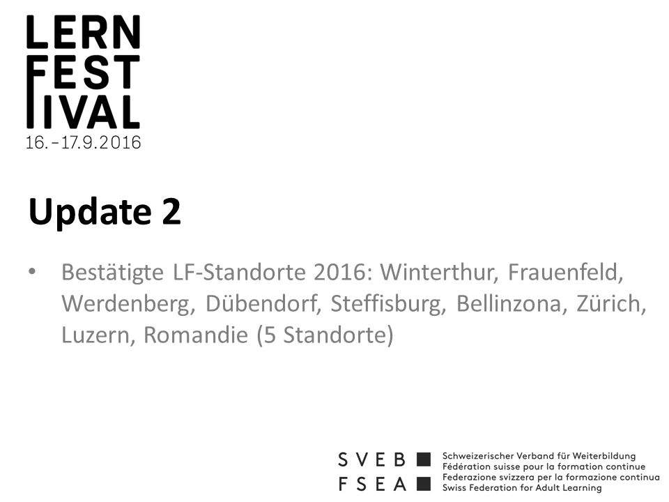 Update 2 Bestätigte LF-Standorte 2016: Winterthur, Frauenfeld, Werdenberg, Dübendorf, Steffisburg, Bellinzona, Zürich, Luzern, Romandie (5 Standorte)