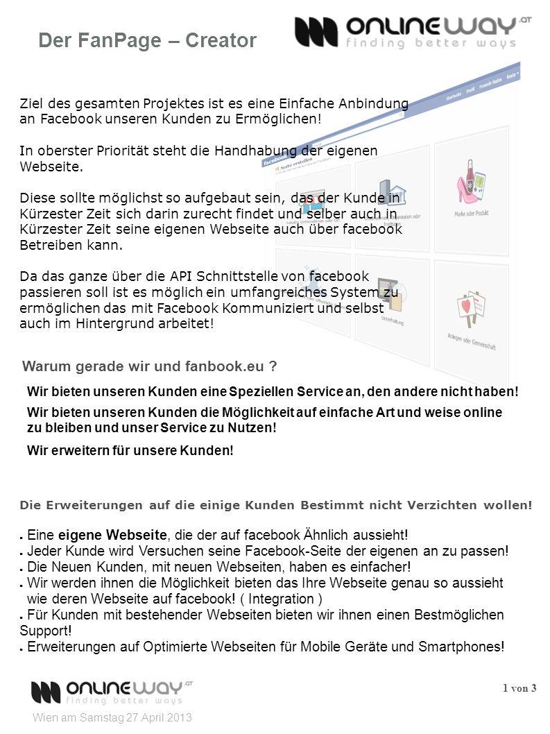 Wien am Samstag 27.April.2013 1 von 3 Der FanPage – Creator Ziel des gesamten Projektes ist es eine Einfache Anbindung an Facebook unseren Kunden zu Ermöglichen.