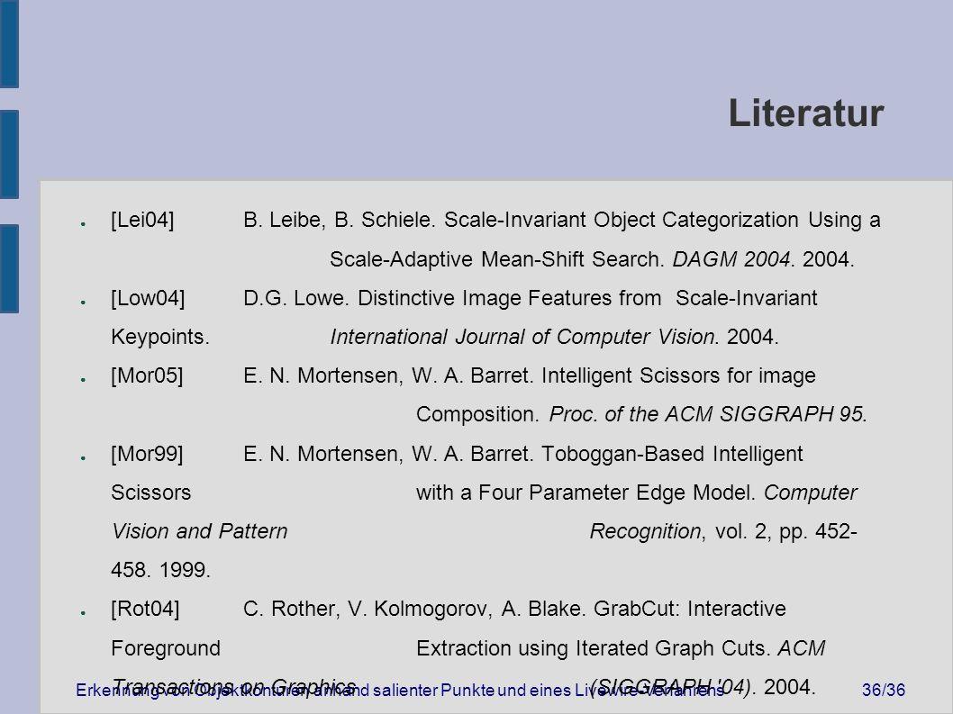 Erkennung von Objektkonturen anhand salienter Punkte und eines Livewire-Verfahrens36/36 Literatur ● [Lei04] B.