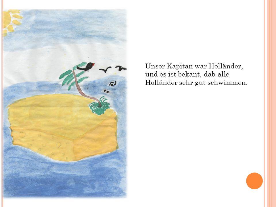 Unser Kapitan war Holländer, und es ist bekant, dab alle Holländer sehr gut schwimmen.