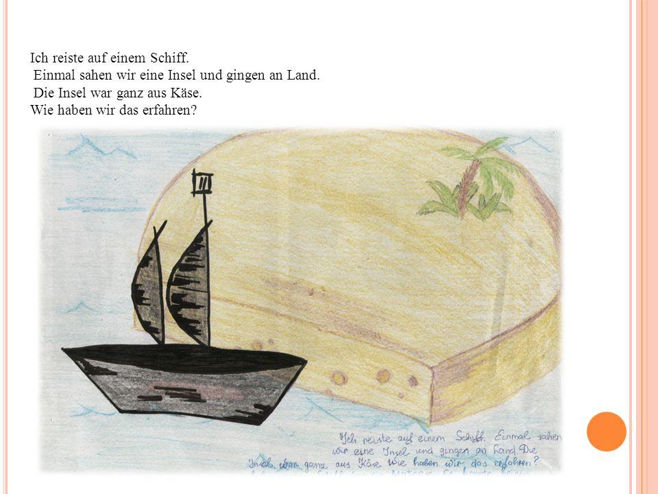 Ich reiste auf einem Schiff. Einmal sahen wir eine Insel und gingen an Land. Die Insel war ganz aus Käse. Wie haben wir das erfahren?
