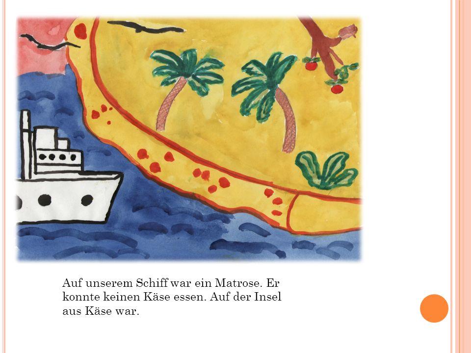 Auf unserem Schiff war ein Matrose. Er konnte keinen Käse essen. Auf der Insel aus Käse war.